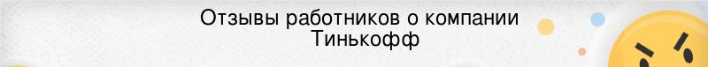 Отзывы сотрудников компании Тинькофф